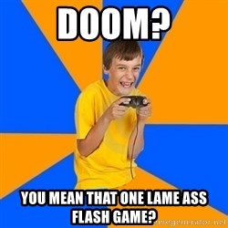 Annoying Gamer Kid - doom? you mean that one lame ass flash game?