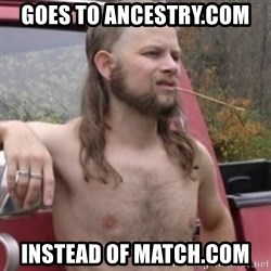 Stereotypical Redneck - Goes to ancestry.com instead of match.com
