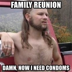 Stereotypical Redneck - family reunion damn, now i need condoms