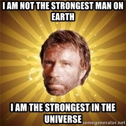 Chuck Norris Advice - i am not the strongest man on earth  i am the strongest in the universe