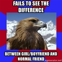 Autistic Eagle - Fails to see the difference Between girl/boyfriend and normal friend