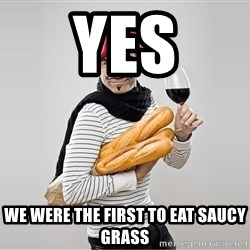 scumbag french - Yes we were the first to eat saucy grass