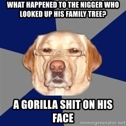 Racist Dog - What happened to the nigger who looked up his family tree? A gorilla shit on his face