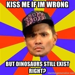 BOY PICK-UP - kiss me if im wrong  BUT DINOSAURS STILL EXIST RIGHT?
