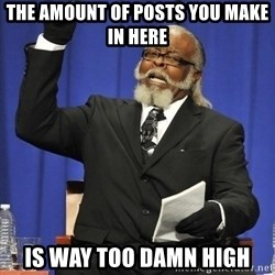 Jimmy Mac - the amount of posts you make in here is way too damn high