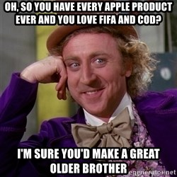Willy Wonka - Oh, so you have every apple product ever and you love fifa and cod? I'm sure you'd make a great older brother