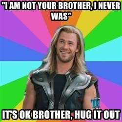 "Overly Accepting Thor - ""i am not your brother, i never was"" it's ok brother, hug it out"