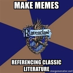 You know you're a Ravenclaw when - Make memes referencing classic literature