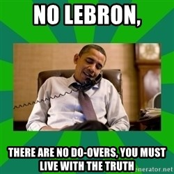 obama phone call - No Lebron, There are no do-overs, you must live with the truth