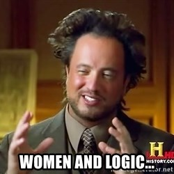 Ancient Aliens - women and logic...
