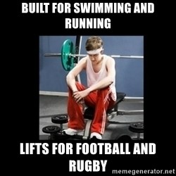 Annoying Gym Newbie - built for swimming and running lifts for football and rugby
