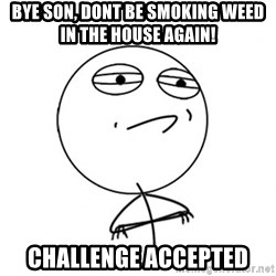 Challenge Accepted - Bye son, dont be smoking weed in the house again! Challenge accepted