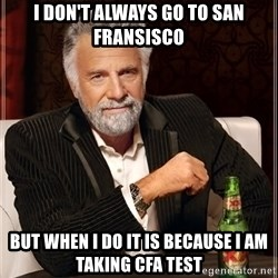 Dos Equis Man - I DON'T ALWAYS GO TO SAN FRANSISCO BUT WHEN I DO it is because i am taking cfa test