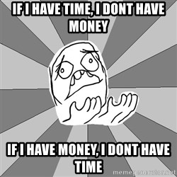 Whyyy??? - IF i have time, i dont have money if i have money, i dont have time