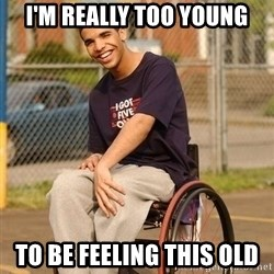Drake Wheelchair - I'm really too young to be feeling this old