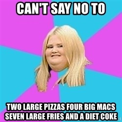 Fat Girl - Can't Say no to Two large pizzas four big macs seven large fries and a diet coKe