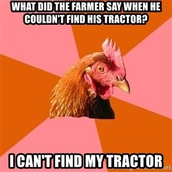 Anti Joke Chicken - what did the farmer say when he couldn't find his tractor? i can't find my tractor