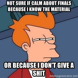 Futurama Fry - not sure if calm about finals because i know the material or because i don't give a shit