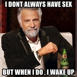 The Most Interesting Man In The World - i dont always have sex but when i do , i wake up