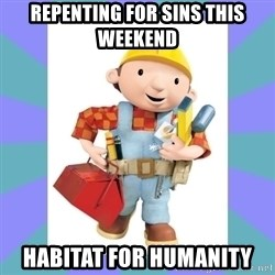 bob the builder - Repenting for sins this weekend Habitat for Humanity