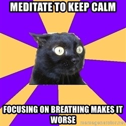 Anxiety Cat - meditate to keep calm focusing on breathing makes it worse