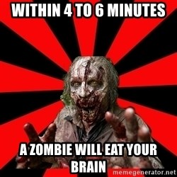Zombie - within 4 to 6 minutes a zombie will eat your brain