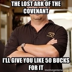 Rick Harrison - The lost ark of the covenant  i'll give you like 50 bucks for it