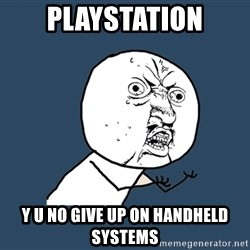 Y U No - playstation y u no give up on handheld systems