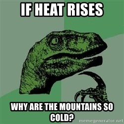 Philosoraptor - if heat rises why are the mountains so cold?