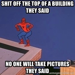 Spiderman12345 - Shit off the top of a building they said No one will take pictures they said