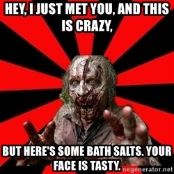 Zombie - Hey, I just met You, and this is crazy, But here's some bath salts. Your face is tasty.