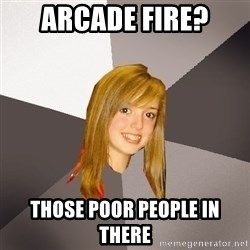 Musically Oblivious 8th Grader - arcade fire? Those poor people in there
