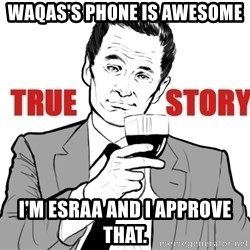 true story - Waqas's Phone is awesome I'm Esraa and I approve that.