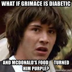 Conspiracy Keanu - What if grimace is diabetic and mcdonald's food      turned him purple?