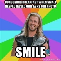 Overly Accepting Thor - consuming breakfast when small bespectacled girl asks for photo smile