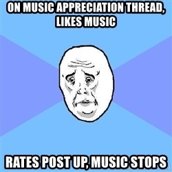 Okay Guy - On music appreciation thread, likes music rates post up, music stops