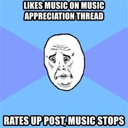 Okay Guy - likes music on music appreciation thread rates up post, music stops