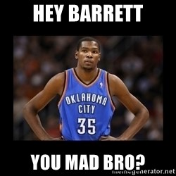 kevin durant mad - Hey barrett you mad bro?