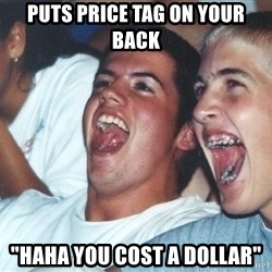 """Immature high schoolers - PUTS PRICE TAG ON your BACK """"HAHa YOU COST a dollar"""""""