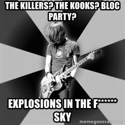 Typical Post-Rocker - THE KILLERS? tHE KOOKS? bloc party? explosions in the f****** sky