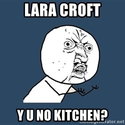 Y U No - Lara Croft Y u no Kitchen?