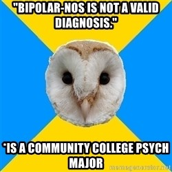 """Bipolar Owl - """"bipolar-nos is not a valid diagnosis."""" *is a community college psych major"""