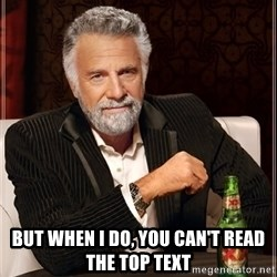 The Most Interesting Man In The World - but when I do, you can't read the top text
