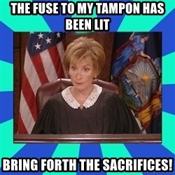 Judge Judy - The fuse tO my tampon has been lit bring forth the saCrifices!