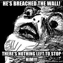 Omg Rage Guy - he's breached the wall! There's nothing left to stop him!!!