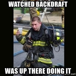 Furious Firefighter - watched backdraft was up there doing it