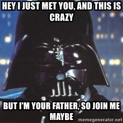 Darth Vader - hey i just met you, and this is crazy but i'm your father, so join me maybe