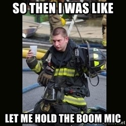 Furious Firefighter - so then i was like let me hold the boom mic