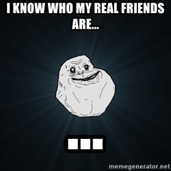 Forever Alone - I know who my real friends are... ...