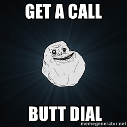 Forever Alone - get a call  butt dial